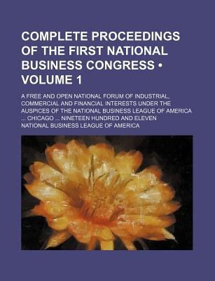 Complete Proceedings of the First National Business Congress (Volume 1); A Free and Open National Forum of Industrial,...