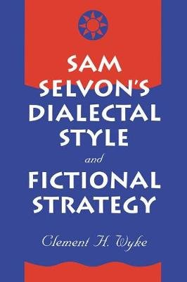 Sam Selvon's Dialectal Style and Fictional Strategy (Electronic book text): Clement H. Wyke
