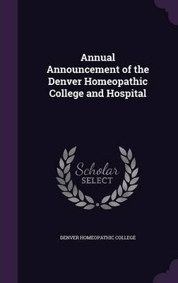 Annual Announcement of the Denver Homeopathic College and Hospital (Hardcover): Denver Homeopathic College