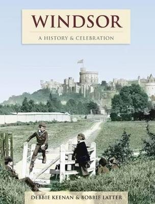 Windsor - A History and Celebration (Paperback): Debbie Keenan, Bobbie Latter