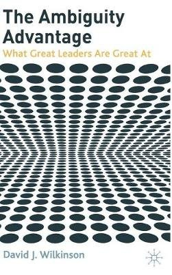 The Ambiguity Advantage - What Great Leaders are Great at (Hardcover): David Wilkinson