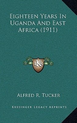 Eighteen Years in Uganda and East Africa (1911) (Hardcover): Alfred R. Tucker