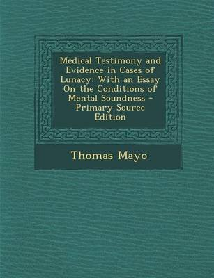 Medical Testimony and Evidence in Cases of Lunacy - With an Essay on the Conditions of Mental Soundness - Primary Source...