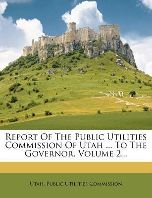 Report of the Public Utilities Commission of Utah ... to the Governor, Volume 2... (Paperback): Utah Public Utilities Commission
