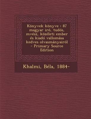Konyvek Konyve - 87 Magyar Iro, Tudos, Mvesz, Kozeleti Ember Es Kiado Vallomasa Kedves Olvasmanyairol - Primary Source Edition...