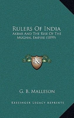 Rulers of India - Akbar and the Rise of the Mughal Empire (1899) (Hardcover): George Bruce Malleson