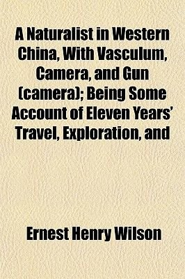 A Naturalist in Western China, with Vasculum, Camera, and Gun (Camera); Being Some Account of Eleven Years' Travel,...