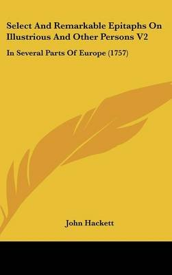 Select And Remarkable Epitaphs On Illustrious And Other Persons V2 - In Several Parts Of Europe (1757) (Hardcover): John Hackett