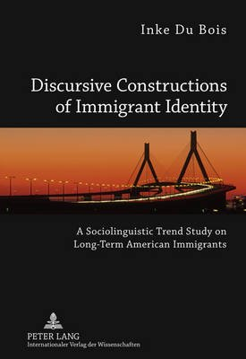 Discursive Constructions of Immigrant Identity - A Sociolinguistic Trend Study on Long-Term American Immigrants (Hardcover, New...