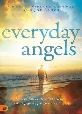 Everyday Angels - How to Encounter, Experience, and Engage Angels in Everyday Life (Paperback): Charity Virkler Kayembe, Joe...