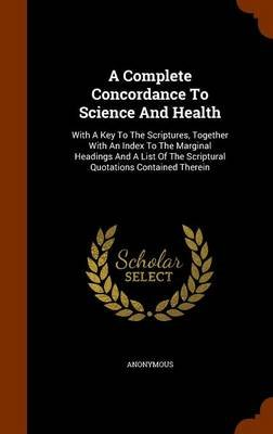 A Complete Concordance to Science and Health - With a Key to the Scriptures, Together with an Index to the Marginal Headings...