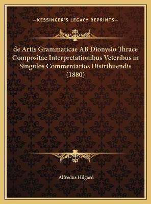 de Artis Grammaticae AB Dionysio Thrace Compositae Interpretationibus Veteribus in Singulos Commentarios Distribuendis (1880)...