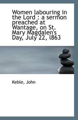 Women Labouring in the Lord - A Sermon Preached at Wantage, on St. Mary Magdalen's Day, July 22, L86 (Paperback): Keble...