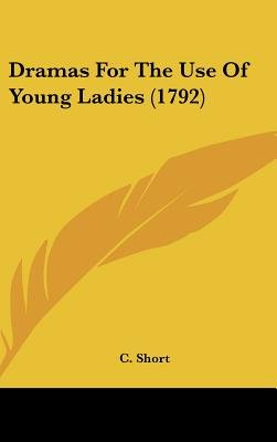 Dramas For The Use Of Young Ladies (1792) (Hardcover): C. Short