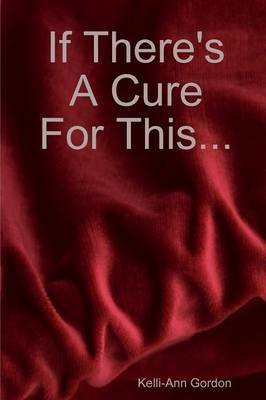 If There's A Cure for This... (Paperback): Kelli-Ann Gordon