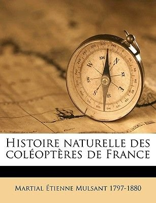 Histoire Naturelle Des Coleopteres de France Volume V. 18 (English, French, Paperback): Martial Tienne Mulsant