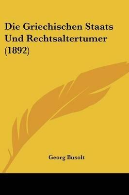 Die Griechischen Staats Und Rechtsaltertumer (1892) (English, German, Paperback): Georg Busolt