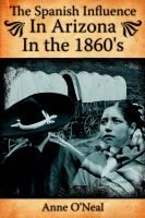 The Spanish Influence In Arizona In the 1860's (Paperback): Anne O'neal
