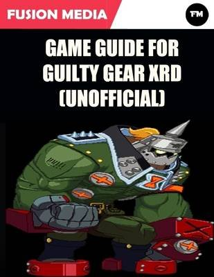 Game Guide for Guilty Gear Xrd (Unofficial) (Electronic book text): Fusion Media
