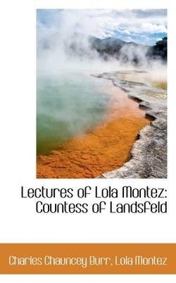 Lectures of Lola Montez - Countess of Landsfeld (Hardcover): Lola Montez Charles Chauncey Burr