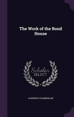 The Work of the Bond House (Hardcover): Lawrence Chamberlain
