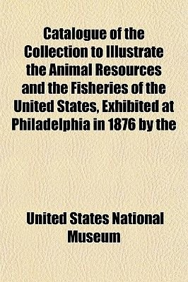Catalogue of the Collection to Illustrate the Animal Resources and the Fisheries of the United States, Exhibited at...