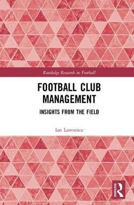 Football Club Management - Insights from the Field (Hardcover): Ian Lawrence