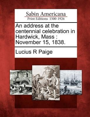 An Address at the Centennial Celebration in Hardwick, Mass - November 15, 1838. (Paperback): Lucius R. Paige