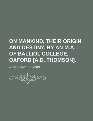 On Mankind, Their Origin and Destiny. by an M.A. of Balliol College, Oxford [A.D. Thomson]. (Paperback): Arthur Dyot Thomson