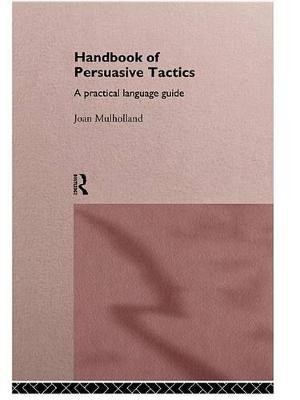 A Handbook of Persuasive Tactics - A Practical Language Guide (Electronic book text): Joan Mulholland