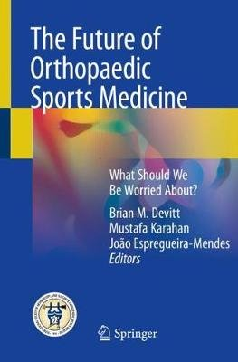 The Future of Orthopaedic Sports Medicine - What Should We Be Worried About? (Paperback, 1st ed. 2020): Brian M. Devitt,...