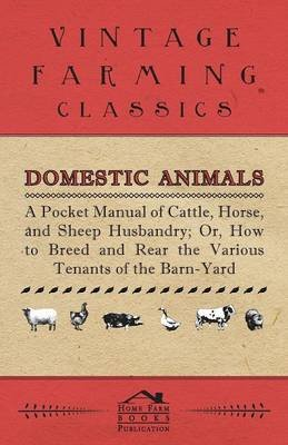 Domestic Animals - A Pocket Manual Of Cattle, Horse, And Sheep Husbandry, Or How To Breed And Rear The Various Tenants Of The...