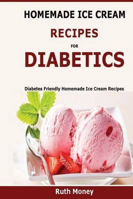 Homemade Ice Cream Recipes for Diabetics - Diabetes Friendly Homemade Ice Cream Recipes (Paperback): Ruth Money