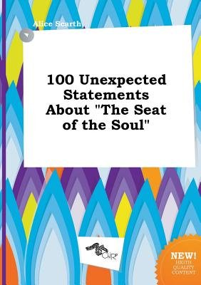 100 Unexpected Statements about the Seat of the Soul (Paperback): Alice Scarth