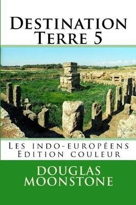 Destination Terre 5 - Les Indo-Europeens - Edition Couleur (French, Paperback): Douglas Moonstone