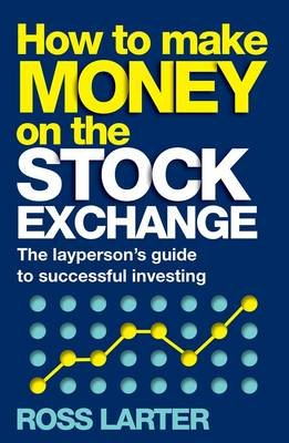How to make money on the stock exchange - The layperson's guide to successful investing (Paperback): Ross Larter