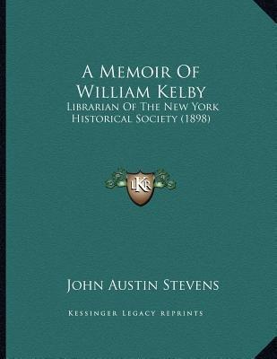 A Memoir of William Kelby - Librarian of the New York Historical Society (1898) (Paperback): John Austin Stevens