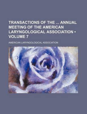 Transactions of the Annual Meeting of the American Laryngological Association (Volume 7) (Paperback): American Laryngological...