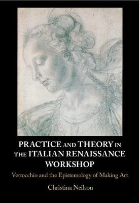 Practice and Theory in the Italian Renaissance Workshop - Verrocchio and the Epistemology of Making Art (Hardcover): Christina...