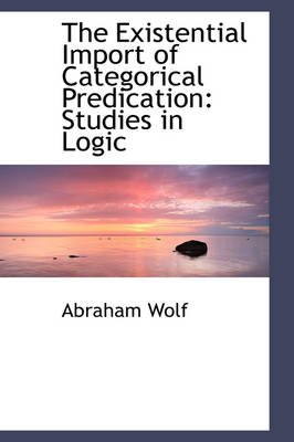 The Existential Import of Categorical Predication - Studies in Logic (Paperback): Abraham Wolf