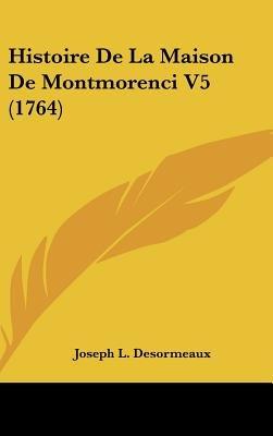 Histoire de La Maison de Montmorenci V5 (1764) (English, French, Hardcover): Joseph L Desormeaux