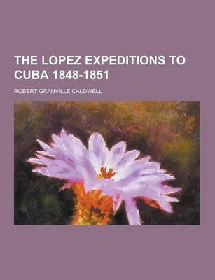 The Lopez Expeditions to Cuba 1848-1851 (Paperback): Robert Granville Caldwell