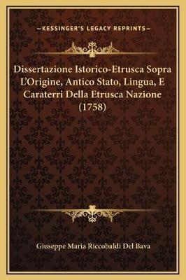 Dissertazione Istorico-Etrusca Sopra L'Origine, Antico Stato, Lingua, E Caraterri Della Etrusca Nazione (1758) (Italian,...
