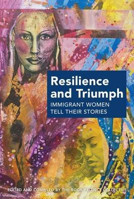 Resilience and Triumph - Immigrant Women Tell Their Stories (Paperback): The Book Project Collective