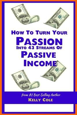 How to Turn Your Passion Into 43 Streams of Passive Income (Paperback): Kely Cole