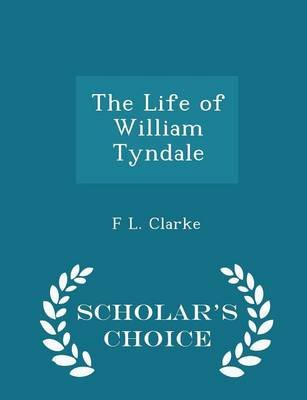 The Life of William Tyndale - Scholar's Choice Edition (Paperback): F. L. Clarke