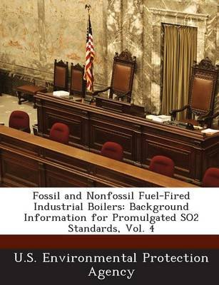 Fossil and Nonfossil Fuel-Fired Industrial Boilers - Background Information for Promulgated So2 Standards, Vol. 4 (Paperback):...