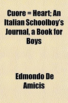 Cuore = Heart; An Italian Schoolboy's Journal, a Book for Boys (Paperback): Edmondo De Amicis