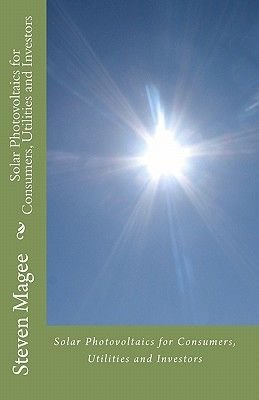 Solar Photovoltaics for Consumers, Utilities and Investors (Paperback): Steven Magee