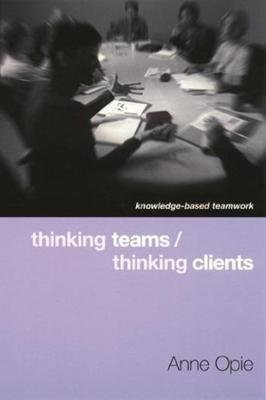 Thinking Teams / Thinking Clients - Knowledge-Based Team Work (Paperback, New): Anne Opie